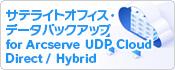 サテライトオフィス・データバックアップ for Arcserve UDP Direct/Hybrid
