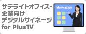 サテライトオフィス・企業向けデジタルサイネージ for PlusTV