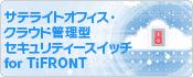 サテライトオフィス・クラウド管理型セキュリティースイッチ for TiFRONT